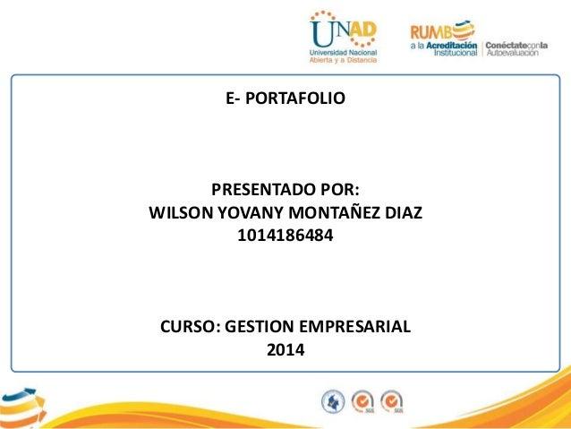 E- PORTAFOLIO PRESENTADO POR: WILSON YOVANY MONTAÑEZ DIAZ 1014186484 CURSO: GESTION EMPRESARIAL 2014