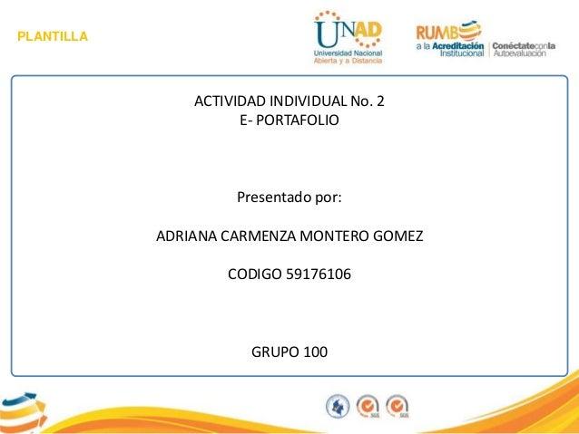 PLANTILLA ACTIVIDAD INDIVIDUAL No. 2 E- PORTAFOLIO Presentado por: ADRIANA CARMENZA MONTERO GOMEZ CODIGO 59176106 GRUPO 100