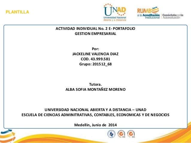 PLANTILLA ACTIVIDAD INDIVIDUAL No. 2 E- PORTAFOLIO GESTION EMPRESARIAL Por: JACKELINE VALENCIA DIAZ COD. 43.999.581 Grupo:...
