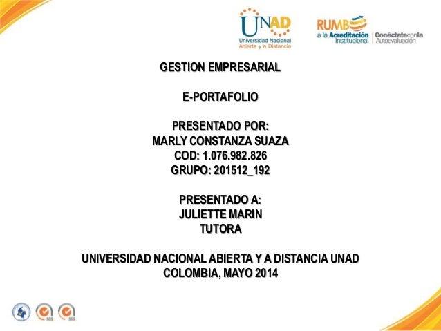 GESTION EMPRESARIAL E-PORTAFOLIO PRESENTADO POR: MARLY CONSTANZA SUAZA COD: 1.076.982.826 GRUPO: 201512_192 PRESENTADO A: ...