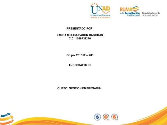 PRESENTADO POR: LAURA MELISA PABON BASTIDAS C.C: 1088733270 Grupo. 201512 – 203 E- PORTAFOLIO CURSO. GESTION EMPRESARIAL