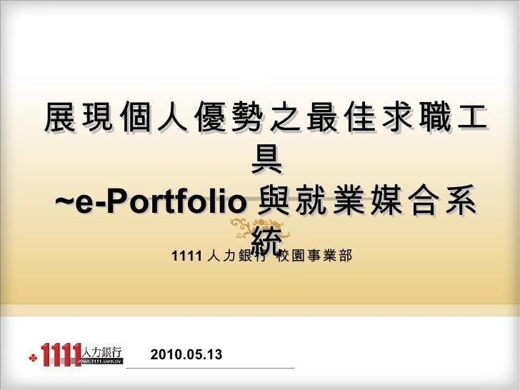 1111 人力銀行 展現個人優勢之最佳求職工具 ~e-Portfolio 與就業媒合系統 1111 人力銀行 校園事業部 2010.05.13