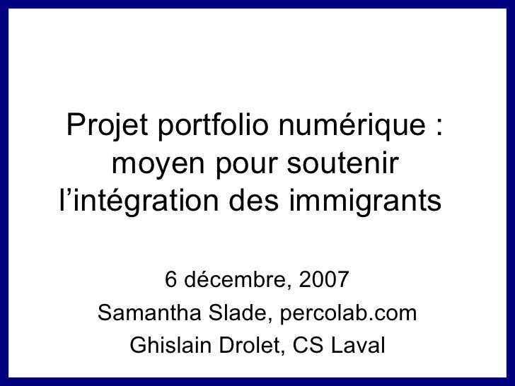 Projet portfolio numérique : moyen pour soutenir l'intégration des immigrants  6 décembre, 2007 Samantha Slade, percolab.c...