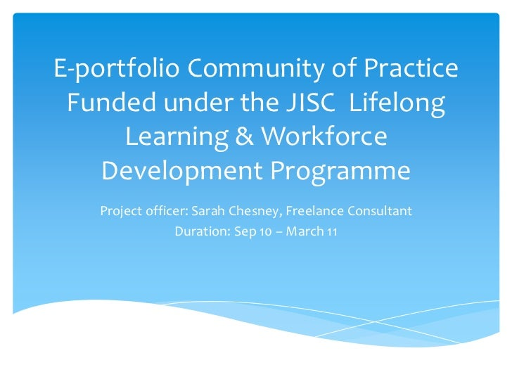 E-portfolio Community of Practice Funded under the JISC  Lifelong Learning & Workforce Development Programme<br />Project ...