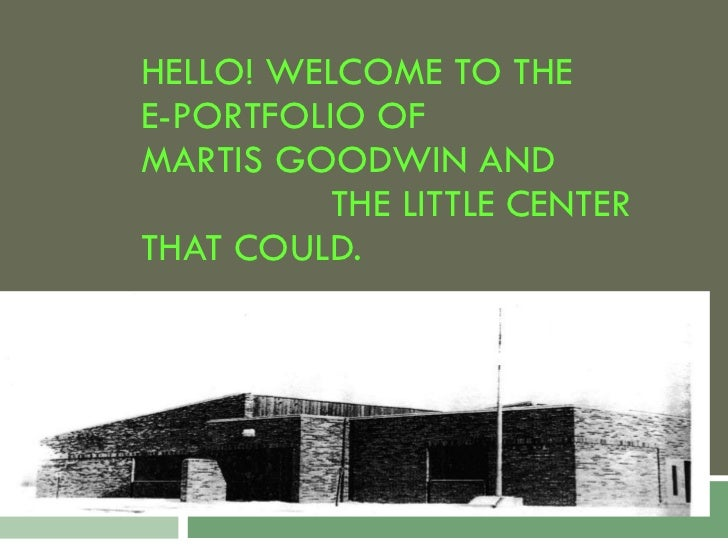 HELLO! WELCOME TO THE  E-PORTFOLIO OF  MARTIS GOODWIN AND  THE LITTLE CENTER THAT COULD.