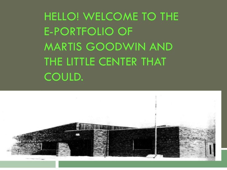 HELLO! WELCOME TO THEE-PORTFOLIO OFMARTIS GOODWIN ANDTHE LITTLE CENTER THATCOULD.