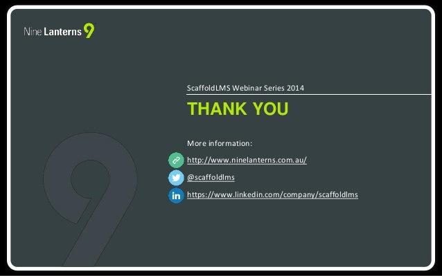 ScaffoldLMS Webinar Series 2014  THANK YOU  More information:  http://www.ninelanterns.com.au/  @scaffoldlms  https://www....