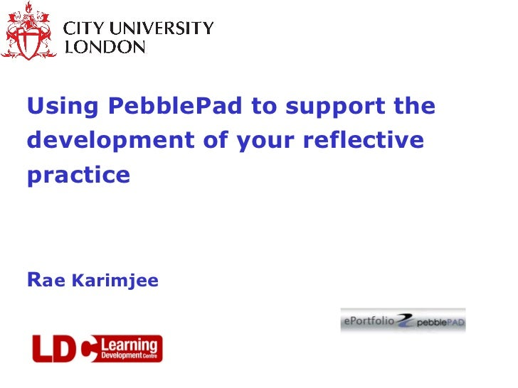 Using PebblePad to support the development of your reflective practice R ae Karimjee