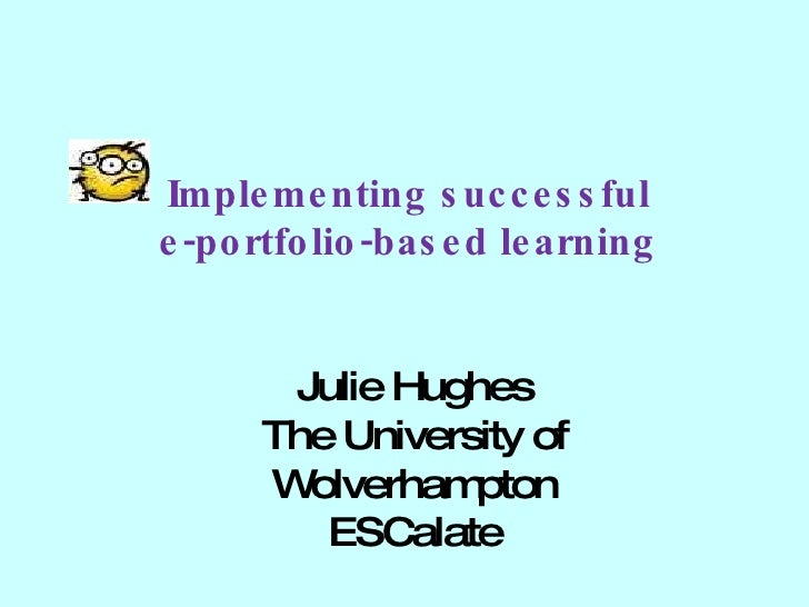 Implementing successful  e-portfolio-based learning  Julie Hughes The University of Wolverhampton ESCalate