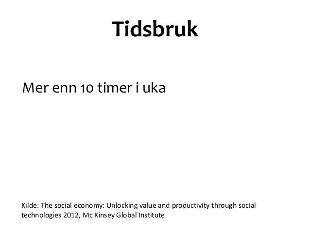TidsbrukMer enn 10 timer i ukaKilde: The social economy: Unlocking value and productivity through socialtechnologies 2012,...