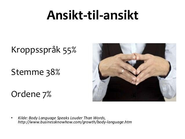 Ansikt-til-ansiktKroppsspråk 55%Stemme 38%Ordene 7%•   Kilde: Body Language Speaks Louder Than Words,    http://www.busine...