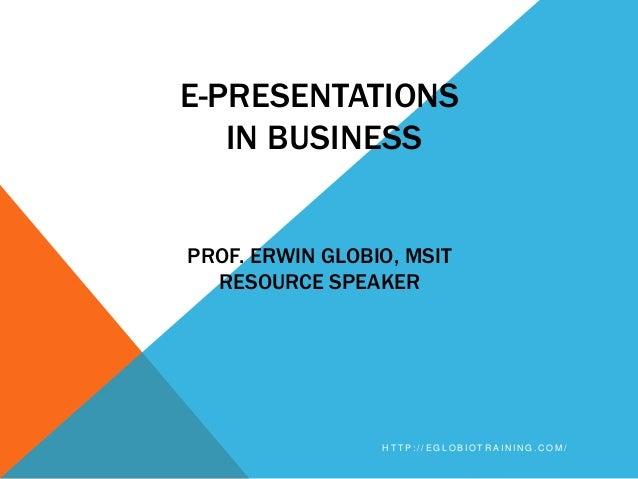 E-PRESENTATIONS   IN BUSINESSPROF. ERWIN GLOBIO, MSIT  RESOURCE SPEAKER                 HTTP://EGLOBIOTRAINING.COM/