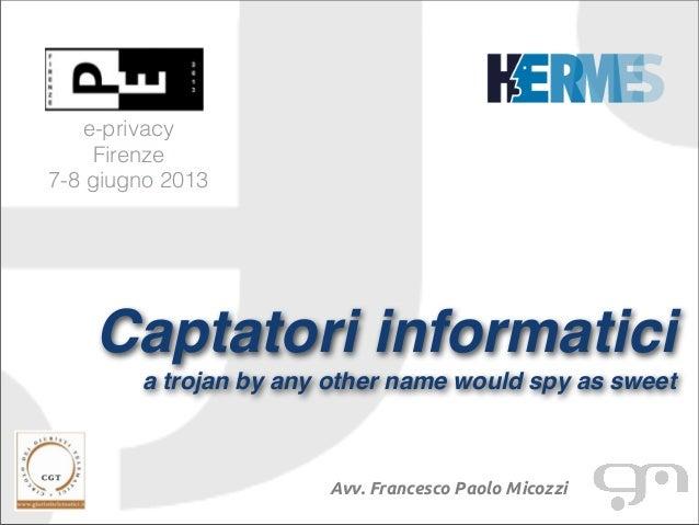 Avv. Francesco Paolo Micozzie-privacyFirenze7-8 giugno 2013Captatori informaticia trojan by any other name would spy as sw...