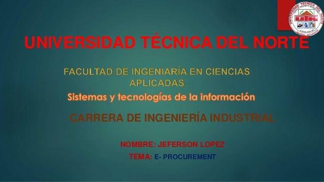 UNIVERSIDAD TÉCNICA DEL NORTE CARRERA DE INGENIERÍA INDUSTRIAL NOMBRE: JEFERSON LOPEZ TEMA: E- PROCUREMENT