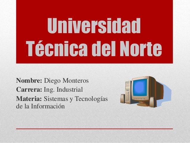 Universidad Técnica del Norte Nombre: Diego Monteros Carrera: Ing. Industrial Materia: Sistemas y Tecnologías de la Inform...