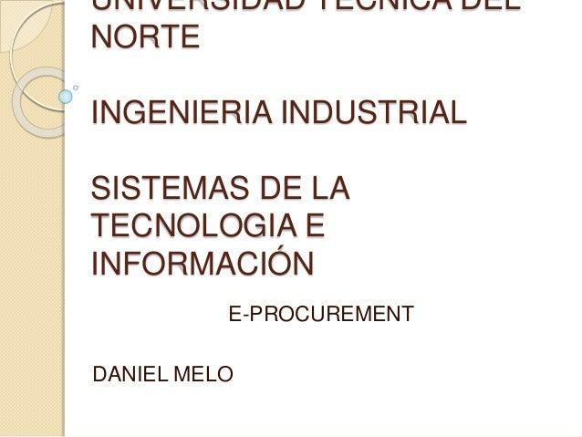 UNIVERSIDAD TÉCNICA DEL NORTE INGENIERIA INDUSTRIAL SISTEMAS DE LA TECNOLOGIA E INFORMACIÓN E-PROCUREMENT DANIEL MELO