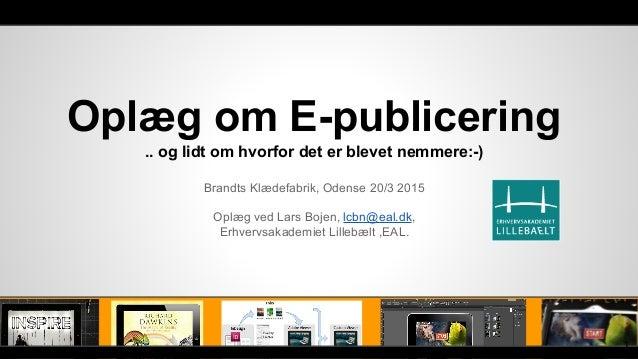 Oplæg om E-publicering .. og lidt om hvorfor det er blevet nemmere:-) Brandts Klædefabrik, Odense 20/3 2015 Oplæg ved Lars...