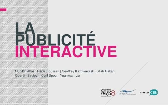 LAPUBLICITÉINTERACTIVEMuhittin Attas | Régis Boussari | Geoffrey Kazmierczak | Liliah RabahiQuentin Sautour | Cyril Spoor ...