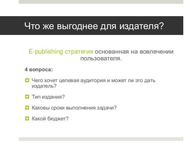 Что же выгоднее для издателя? E-publishing стратегия основанная на вовлечении пользователя. 4 вопроса:  Чего хочет целева...