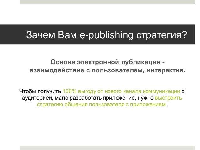 Зачем Вам e-publishing стратегия? Основа электронной публикации взаимодействие с пользователем, интерактив. Чтобы получить...