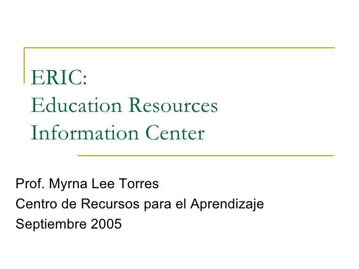 ERIC:  Education Resources  Information Center  Prof. Myrna Lee Torres Centro de Recursos para el Aprendizaje Septiembre 2...