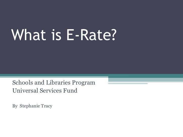 What is E-Rate? Schools and Libraries Program Universal Services Fund By  Stephanie Tracy
