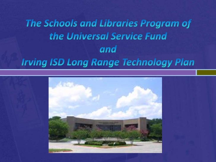 The Schools and Libraries Program of the Universal Service Fundand Irving ISD Long Range Technology Plan<br />