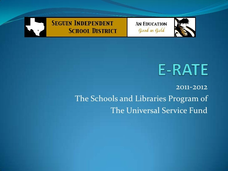 E-RATE <br />2011-2012<br />The Schools and Libraries Program of<br />The Universal Service Fund <br />