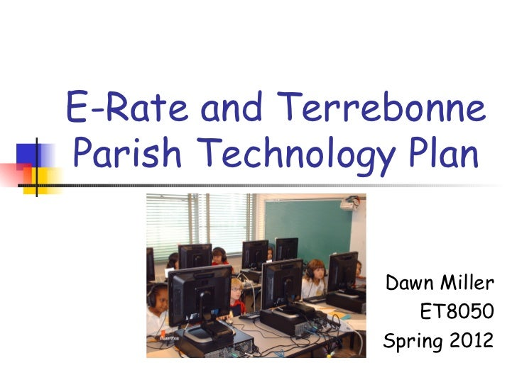E-Rate and TerrebonneParish Technology Plan                Dawn Miller                    ET8050                Spring 2012