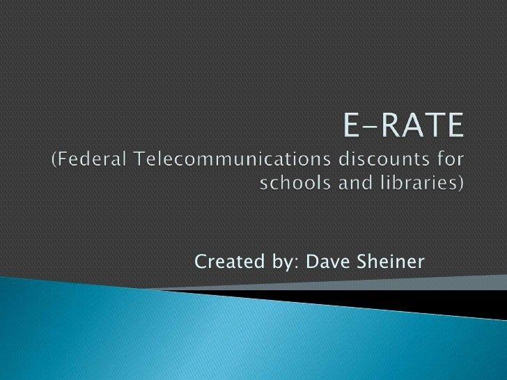 E-RATE(Federal Telecommunications discounts for schools and libraries)<br />Created by: Dave Sheiner<br />