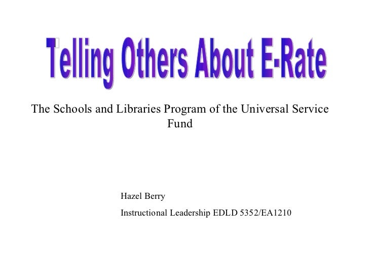 Telling Others About E-Rate The Schools and Libraries Program of the Universal Service Fund Hazel Berry Instructional Lead...