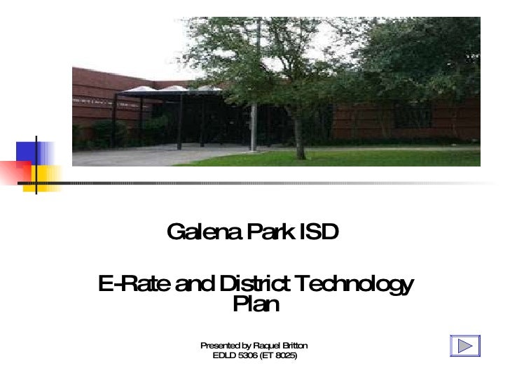 Galena Park ISD  E-Rate and District Technology Plan Presented by Raquel Britton  EDLD 5306 (ET 8025)