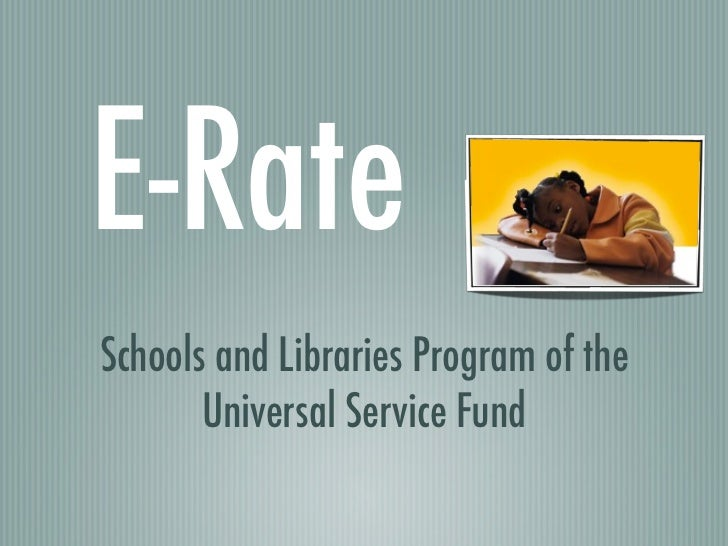 E-RateSchools and Libraries Program of the       Universal Service Fund