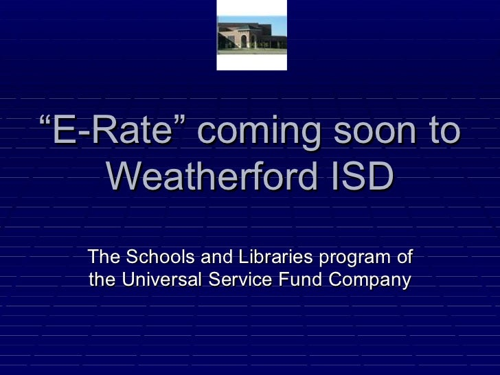 """ E-Rate"" coming soon to Weatherford ISD The Schools and Libraries program of the Universal Service Fund Company"