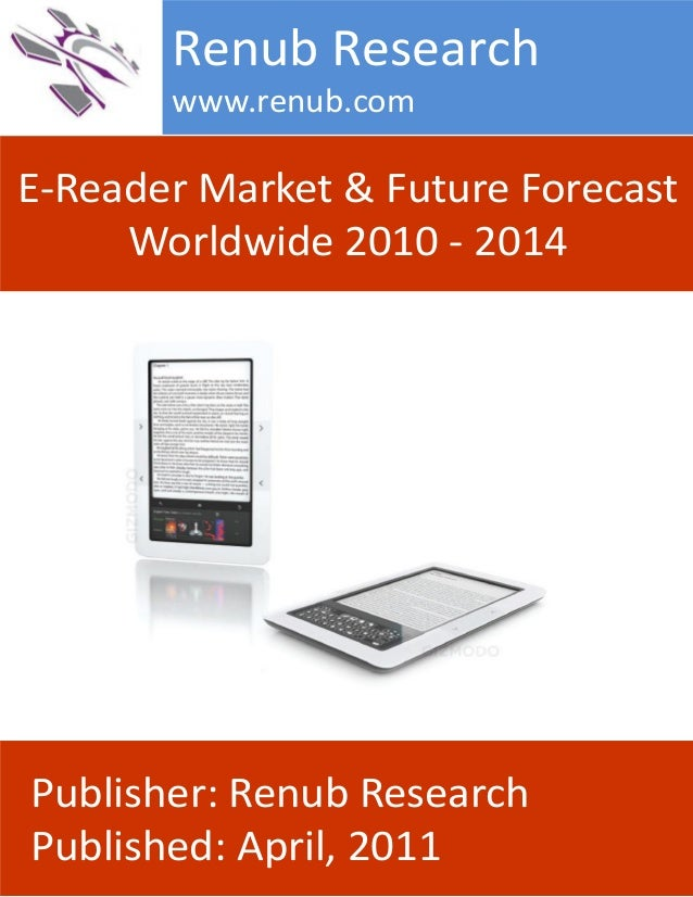 E-Reader Market & Future Forecast Worldwide 2010 - 2014 Renub Research www.renub.com Publisher: Renub Research Published: ...