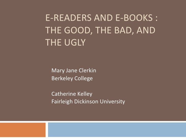 E-Readers and E-Books : The Good, The Bad, and The Ugly<br />Mary Jane Clerkin<br />Berkeley College<br />Catherine Kelley...