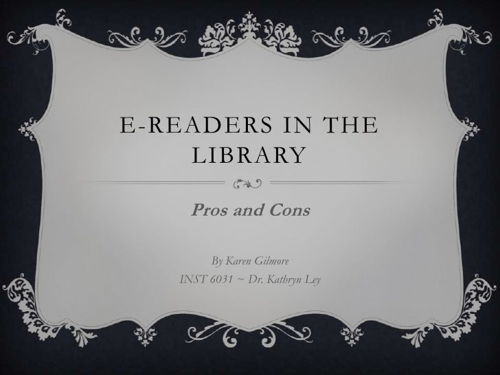 E-readers in the library<br />Pros and Cons<br />By Karen Gilmore<br />INST 6031 ~ Dr. Kathryn Ley<br />