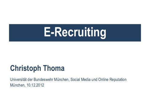 E-RecruitingChristoph ThomaUniversität der Bundeswehr München, Social Media und Online ReputationMünchen, 10.12.2012