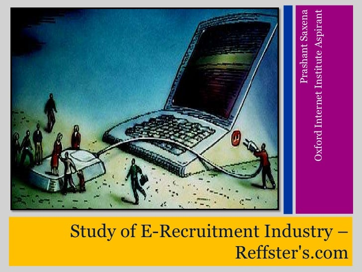 Study of E-Recruitment Industry – Reffster&apos;s.com<br />Prashant Saxena<br />Oxford Internet Institute Aspirant<br />