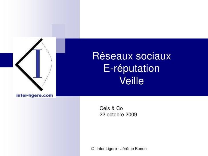 Réseaux sociaux<br />E-réputation<br />Veille<br />Cels & Co<br />22 octobre 2009<br />©  Inter Ligere - Jérôme Bondu<br />