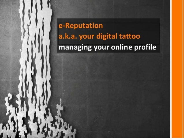 e-Reputation a.k.a. your digital tattoo managing your online profile