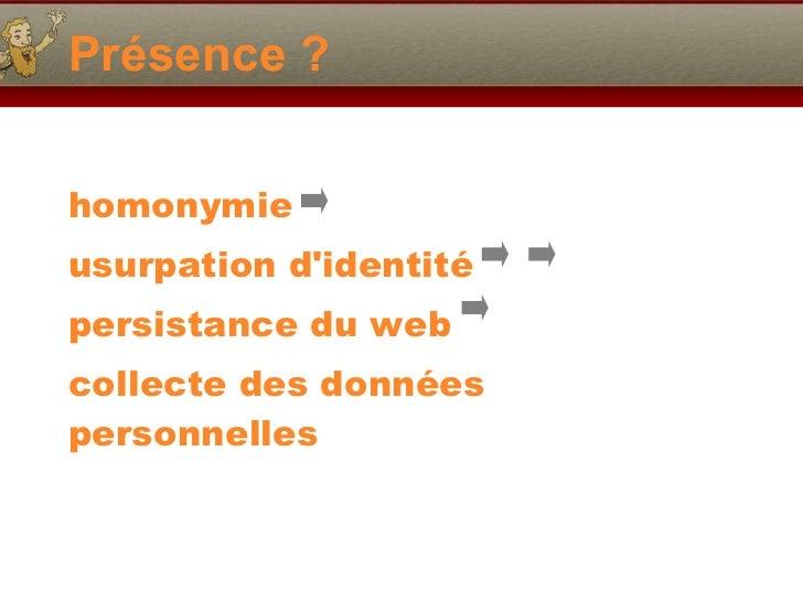 Présence ? <ul><li>homonymie </li></ul><ul><li>usurpation d'identité </li></ul><ul><li>persistance du web  </li></ul><ul><...