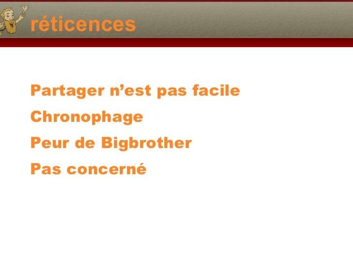 réticences <ul><li>Partager n'est pas facile </li></ul><ul><li>Chronophage </li></ul><ul><li>Peur de Bigbrother </li></ul>...