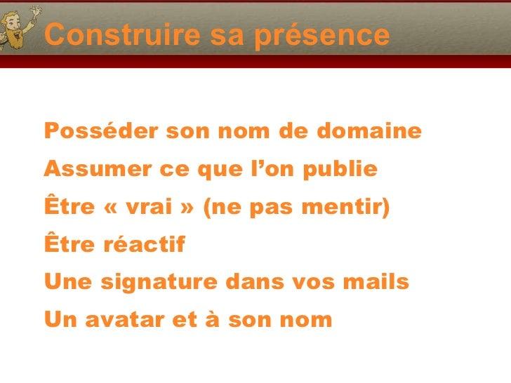 Construire sa présence <ul><li>Posséder son nom de domaine </li></ul><ul><li>Assumer ce que l'on publie </li></ul><ul><li>...