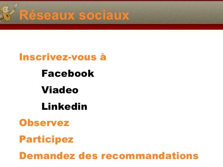 Réseaux sociaux <ul><li>Inscrivez-vous à  </li></ul><ul><li>Facebook  </li></ul><ul><li>Viadeo </li></ul><ul><li>Linkedin ...