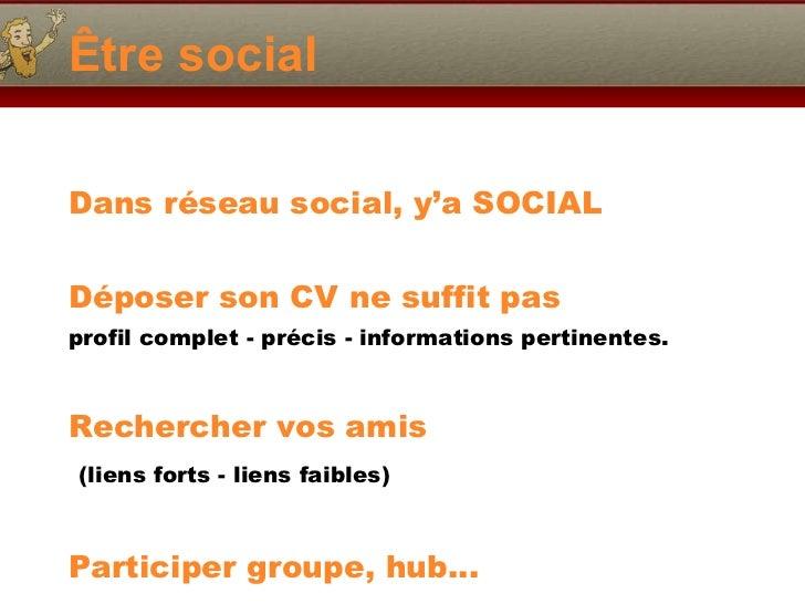 Être social <ul><li>Dans réseau social, y'a SOCIAL </li></ul><ul><li>Déposer son CV ne suffit pas </li></ul><ul><li>profil...