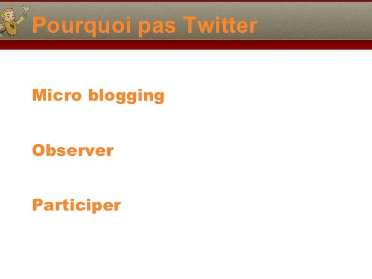 Pourquoi pas Twitter <ul><li>Micro blogging </li></ul><ul><li>Observer </li></ul><ul><li>Participer </li></ul>