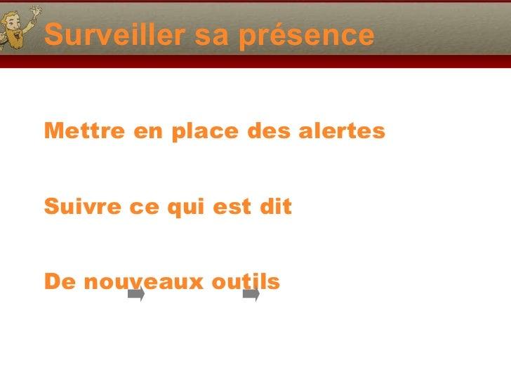 Surveiller sa présence <ul><li>Mettre en place des alertes </li></ul><ul><li>Suivre ce qui est dit </li></ul><ul><li>De no...