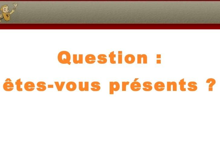 Question : êtes-vous présents ?