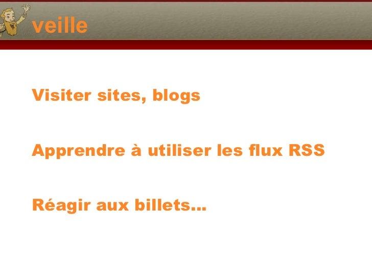 veille <ul><li>Visiter sites, blogs </li></ul><ul><li>Apprendre à utiliser les flux RSS </li></ul><ul><li>Réagir aux bille...